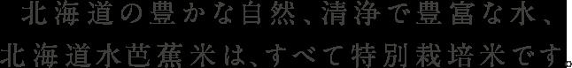 北海道の豊かな自然、清浄で豊富な水、知恵と経験が生んだ水芭蕉米です。